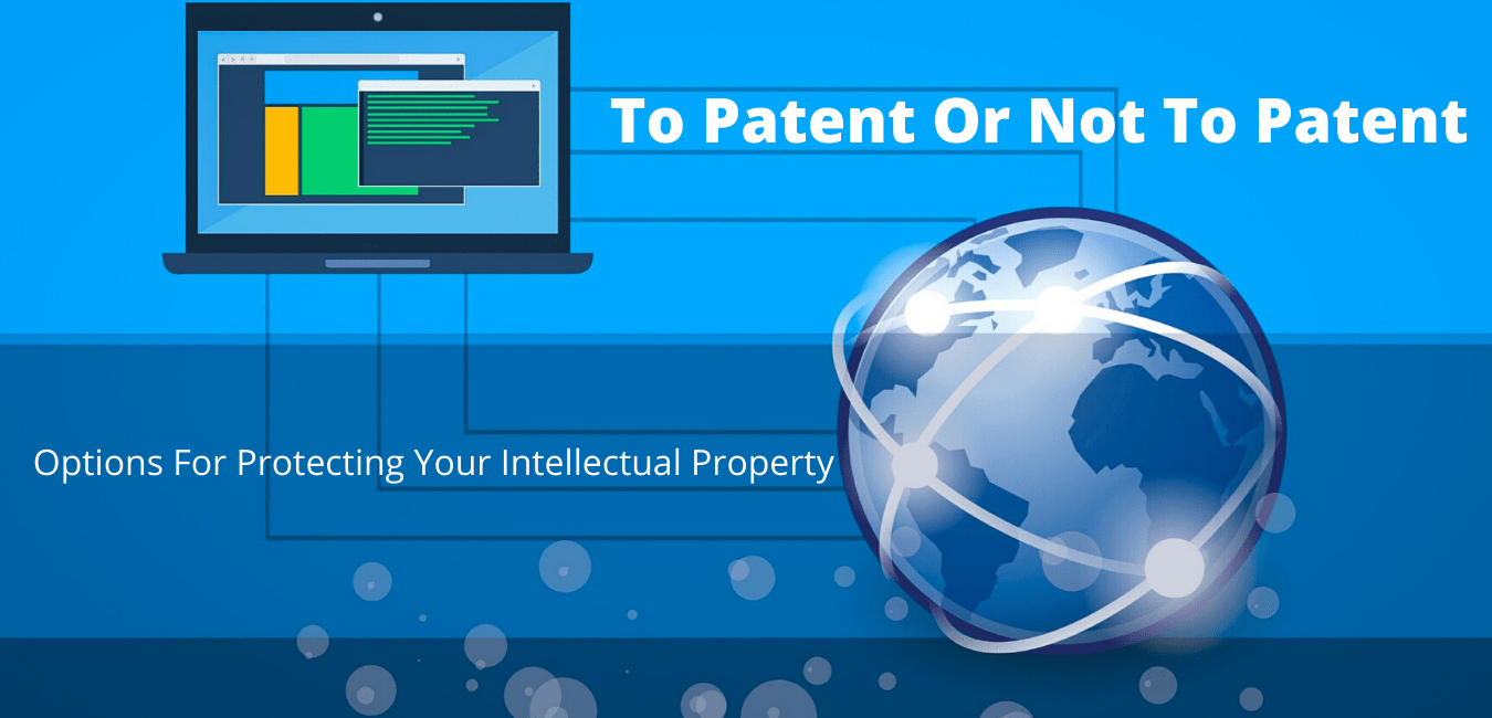 To Patent Or Not To Patent: Options For Protecting Your Intellectual Property